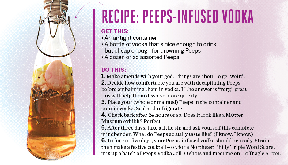 """Recipe: Peeps-Infused Vodka  Get this: An airtight container A bottle of vodka that's nice enough to drink but cheap enough to drown Peeps A dozen or so assorted Peeps  Do this:  Make amends with your god. Things are about to get weird. Decide how comfortable you are with decapitating Peeps before embalming them in vodka. If the answer is """"very,"""" great – this will help them dissolve more quickly. Place your (whole or maimed) Peeps in the container and pour in vodka. Seal and refrigerate. Check back after 24 hours or so. Does it look like a Mutter Museum exhibit? Perfect. After three days, take a little sip and ask yourself this mindfuck: What do Peeps actually taste like? (I know. I know.) In four or five days, your Peeps-infused vodka should be ready. Strain, then make a festive cocktail – or, for a Northeast Philly Triple Word Score, mix up a batch of Peeps Jell-O shots and meet me on Hoffnagle Street."""