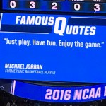 Michael Jordan: Just play. Have fun. Enjoy the game.